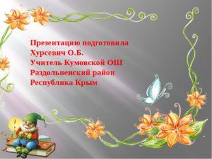 Презентацию подготовила Хурсевич О.Б. Учитель Кумовской ОШ Раздольненский рай