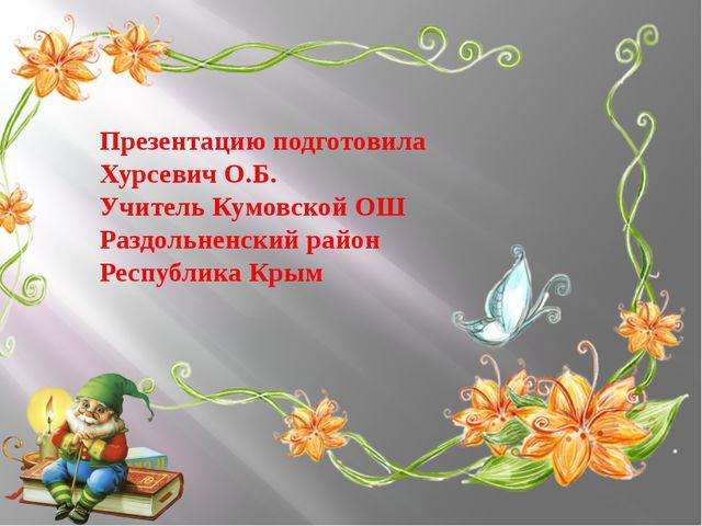 Презентацию подготовила Хурсевич О.Б. Учитель Кумовской ОШ Раздольненский рай...