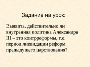 Задание на урок: Выявить, действительно ли внутренняя политика Александра III