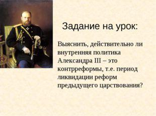 Задание на урок: Выяснить, действительно ли внутренняя политика Александра II