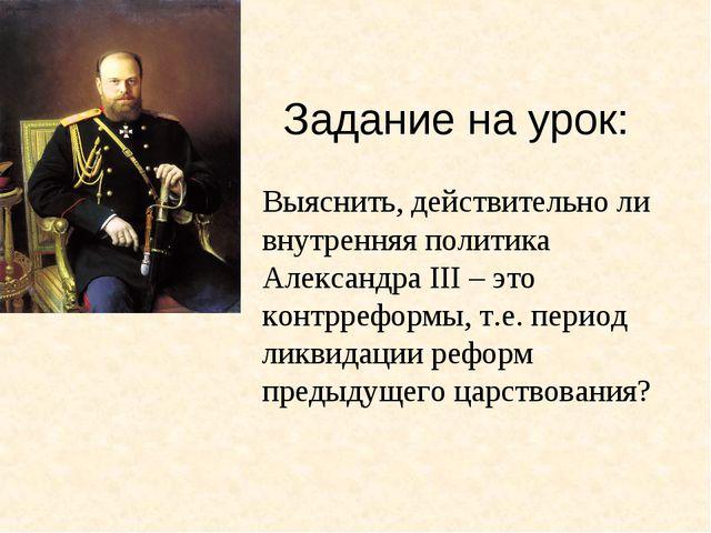 Задание на урок: Выяснить, действительно ли внутренняя политика Александра II...