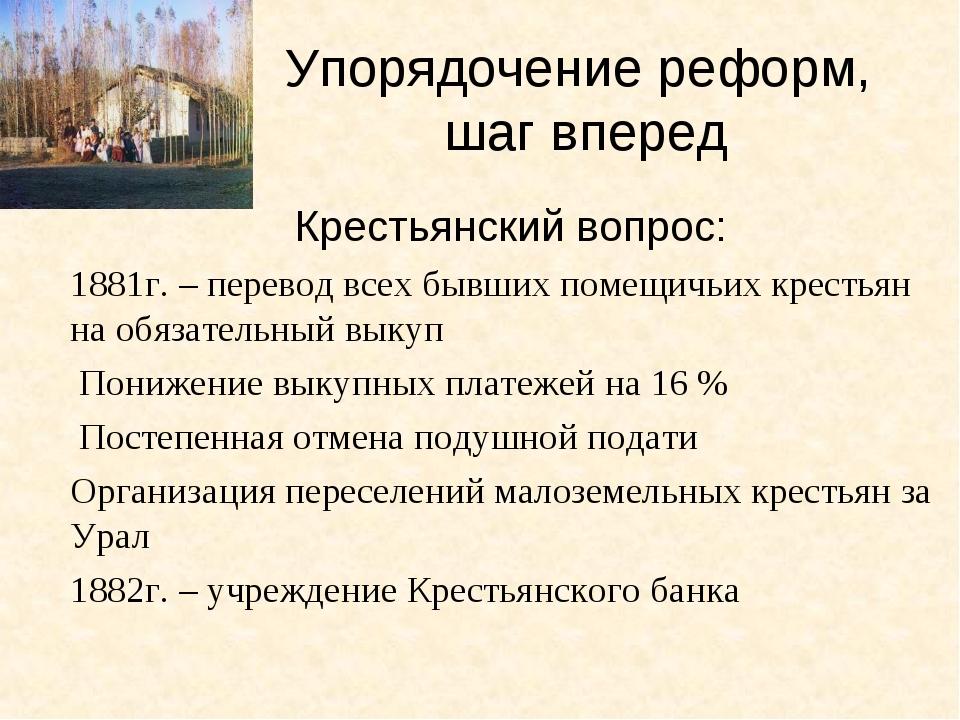 Упорядочение реформ, шаг вперед Крестьянский вопрос: 1881г. – перевод всех бы...