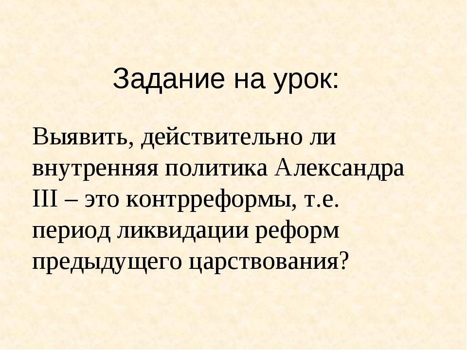 Задание на урок: Выявить, действительно ли внутренняя политика Александра III...