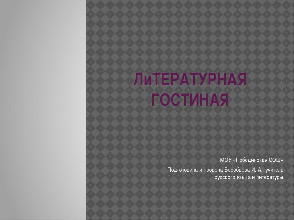 ЛиТЕРАТУРНАЯ ГОСТИНАЯ МОУ «Побединская СОШ» Подготовила и провела Воробьева И...