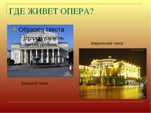 ГДЕ ЖИВЕТ ОПЕРА? Большой театр Мариинский театр