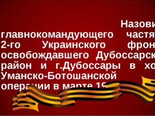 Назовите главнокомандующего частями 2-го Украинского фронта, освобождавшего