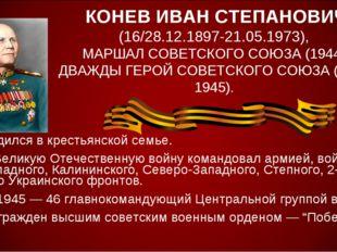 КОНЕВ ИВАН СТЕПАНОВИЧ (16/28.12.1897-21.05.1973), МАРШАЛ СОВЕТСКОГО СОЮЗА (19