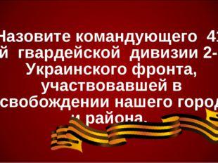 Назовите командующего 41-ой гвардейской дивизии 2-го Украинского фронта, уча