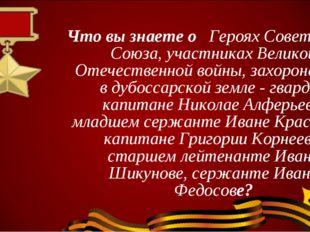 Что вы знаете о Героях Советского Союза, участниках Великой Отечественной вой