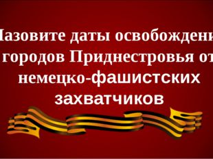 Назовите даты освобождения городов Приднестровья от немецко-фашистских захват