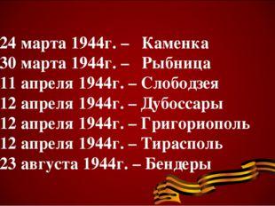 24 марта 1944г. – Каменка 30 марта 1944г. – Рыбница 11 апреля 1944г. – Слобо