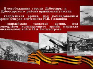 В освобождении города Дубоссары и Дубоссарского района принимали участие: 4-я