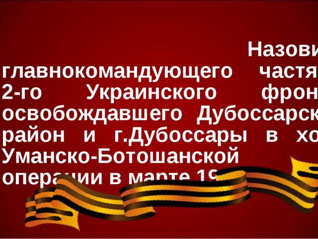 Назовите главнокомандующего частями 2-го Украинского фронта, освобождавшего...