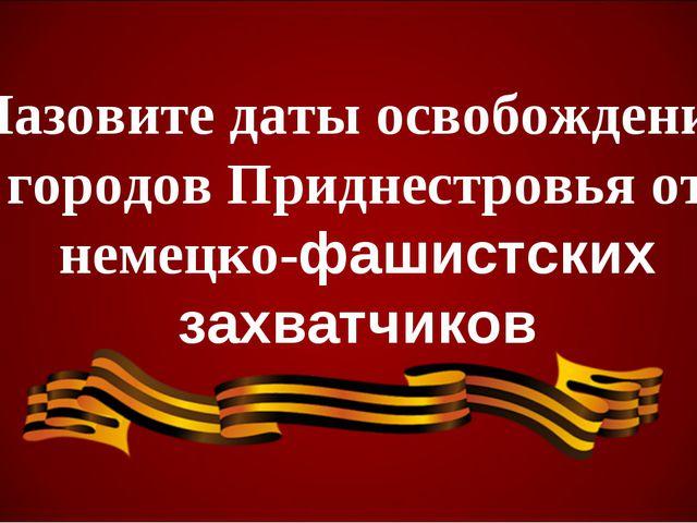 Назовите даты освобождения городов Приднестровья от немецко-фашистских захват...