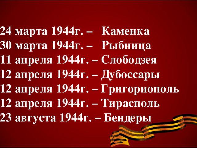 24 марта 1944г. – Каменка 30 марта 1944г. – Рыбница 11 апреля 1944г. – Слобо...