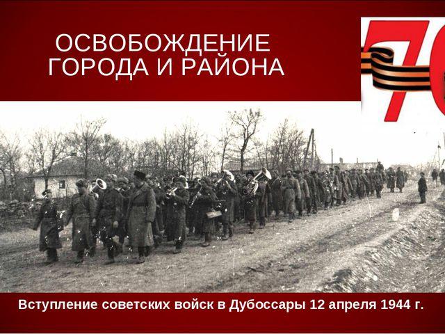 ОСВОБОЖДЕНИЕ ГОРОДА И РАЙОНА Вступление советских войск в Дубоссары 12 апреля...