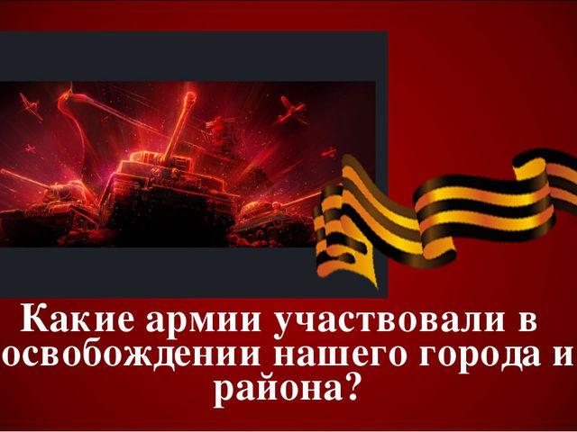 Какие армии участвовали в освобождении нашего города и района?