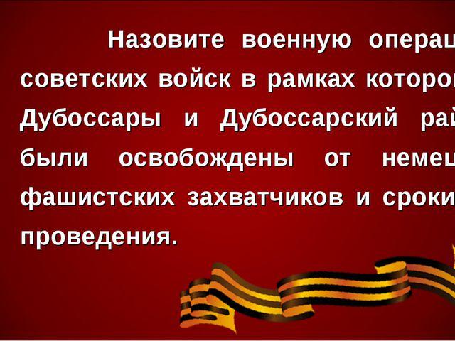 Назовите военную операцию советских войск в рамках которой г. Дубоссары и Ду...