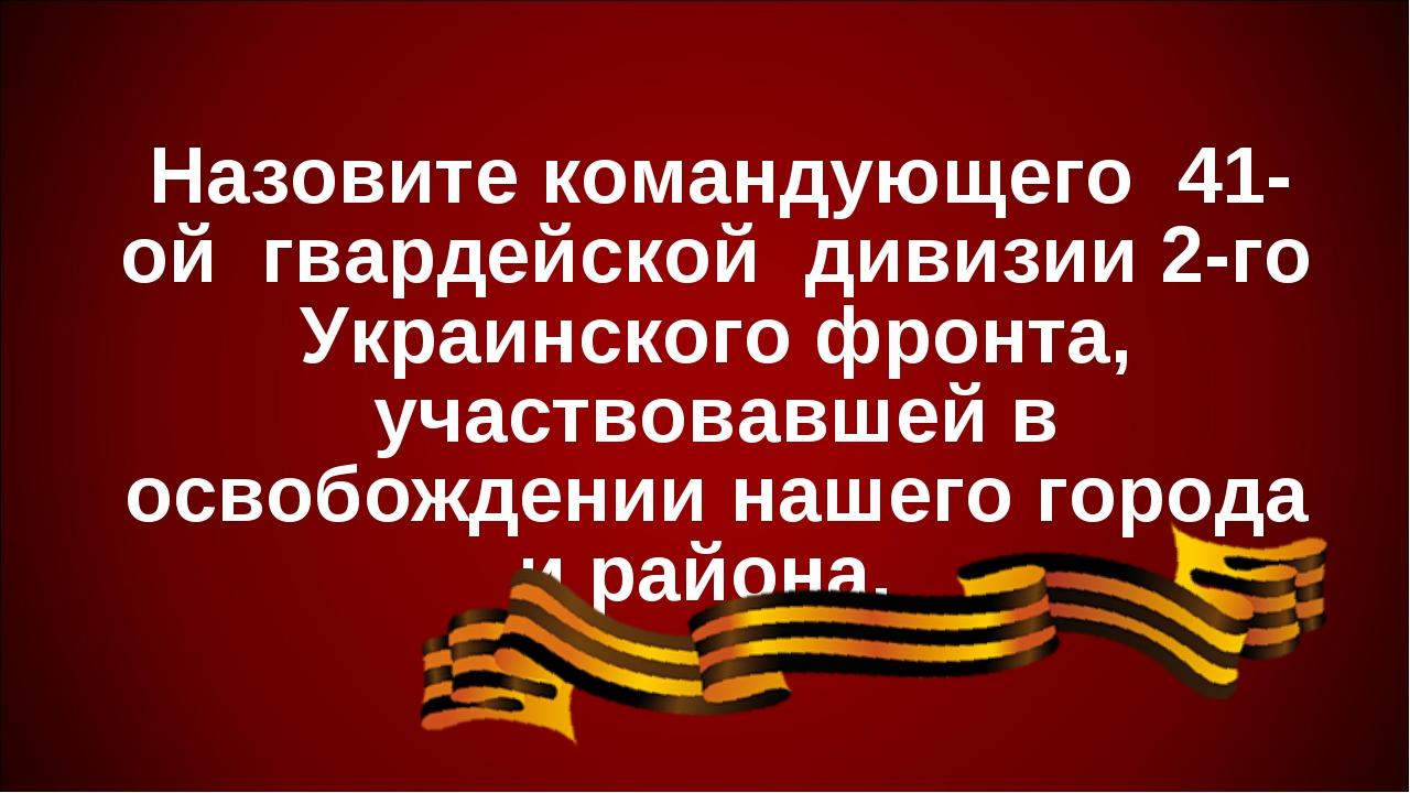 Назовите командующего 41-ой гвардейской дивизии 2-го Украинского фронта, уча...
