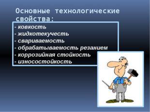 Основныетехнологические свойства: - ковкость - жидкотекучесть - свариваемо