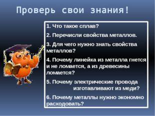 Проверь свои знания! 1. Что такое сплав? 2. Перечисли свойства металлов. 3. Д