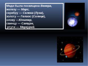 Медибыла посвященаВенера, железу—Марс, серебру—Селена(Луна), золоту