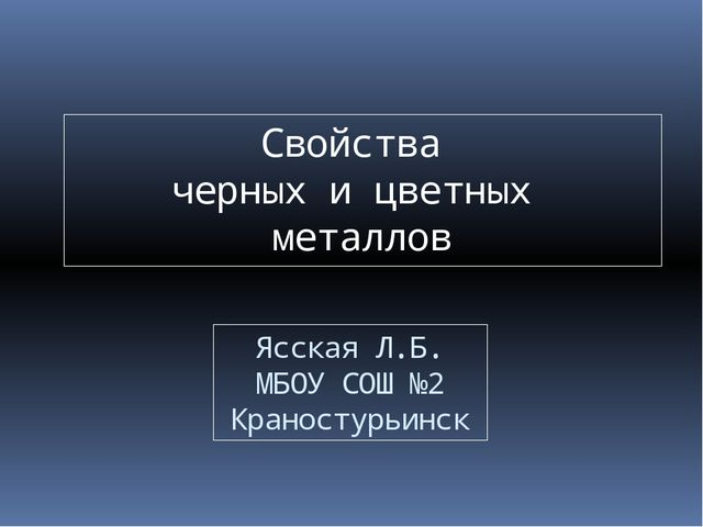 Свойства черных и цветных металлов Ясская Л.Б. МБОУ СОШ №2 Краностурьинск