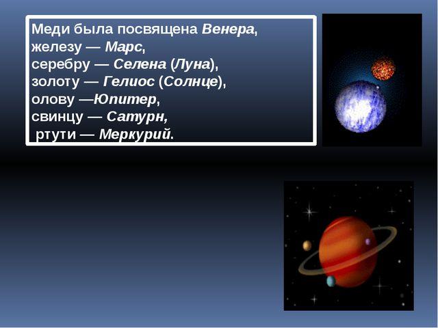 Медибыла посвященаВенера, железу—Марс, серебру—Селена(Луна), золоту...