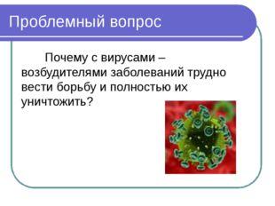 Проблемный вопрос Почему с вирусами – возбудителями заболеваний трудно вести