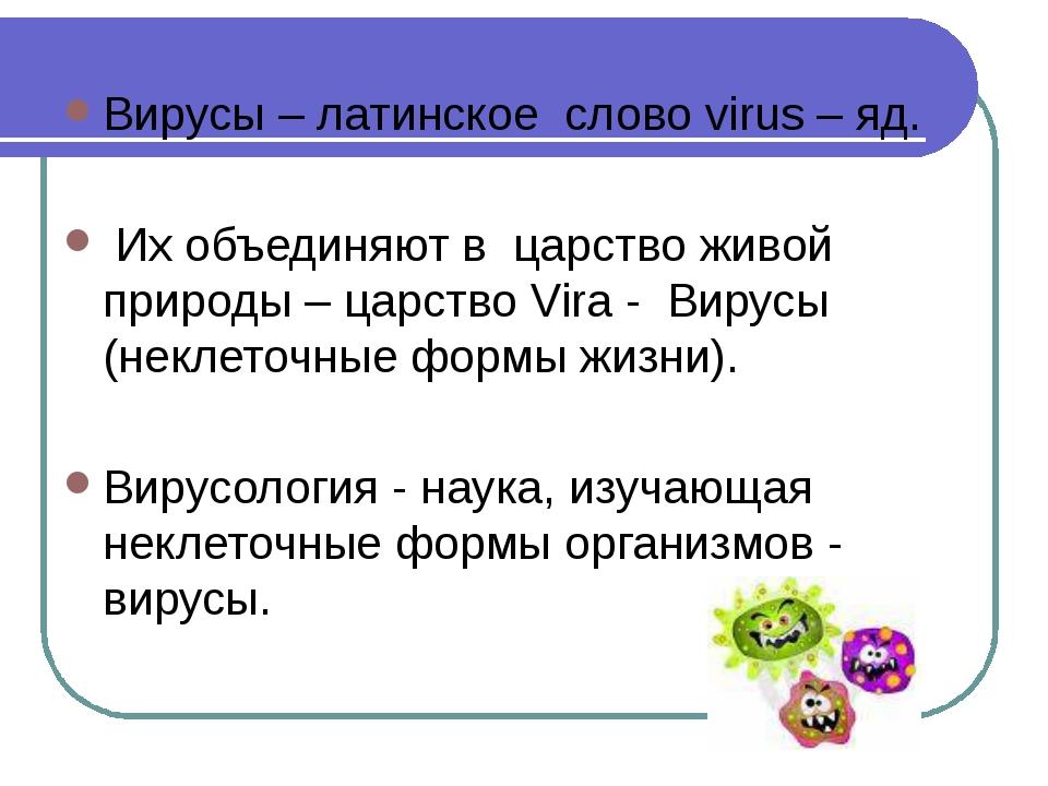 Вирусы – латинское слово virus – яд. Их объединяют в царство живой природы –...