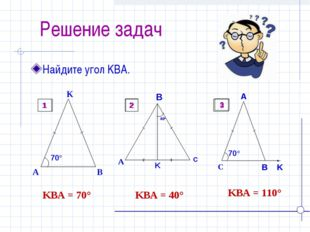 Решение задач Найдите угол KBA. ےKBA = 70° ےKBA = 40° ےKBA = 110° 1 2 3