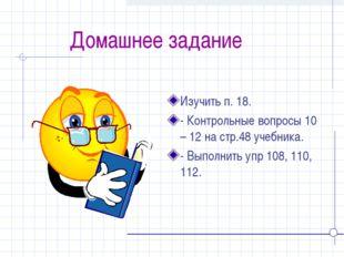 Домашнее задание Изучить п. 18. - Контрольные вопросы 10 – 12 на стр.48 учеб