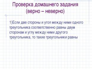 Проверка домашнего задания (верно – неверно) 1)Если две стороны и угол между