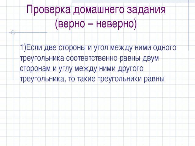 Проверка домашнего задания (верно – неверно) 1)Если две стороны и угол между...