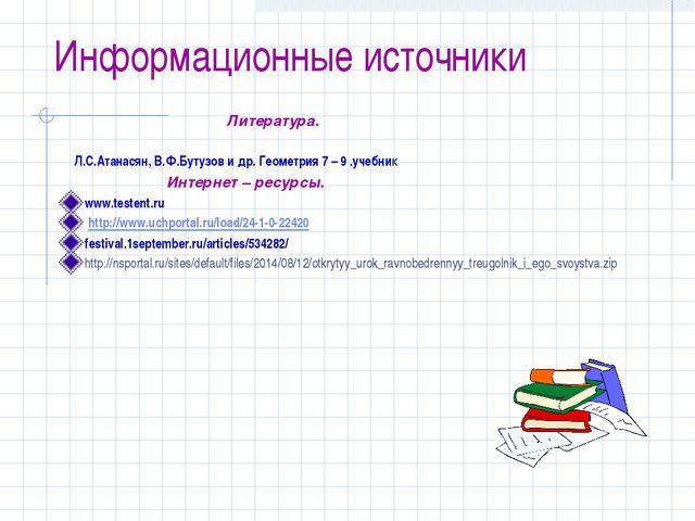 Информационные источники Литература. Л.С.Атанасян, В.Ф.Бутузов и др. Геометри...