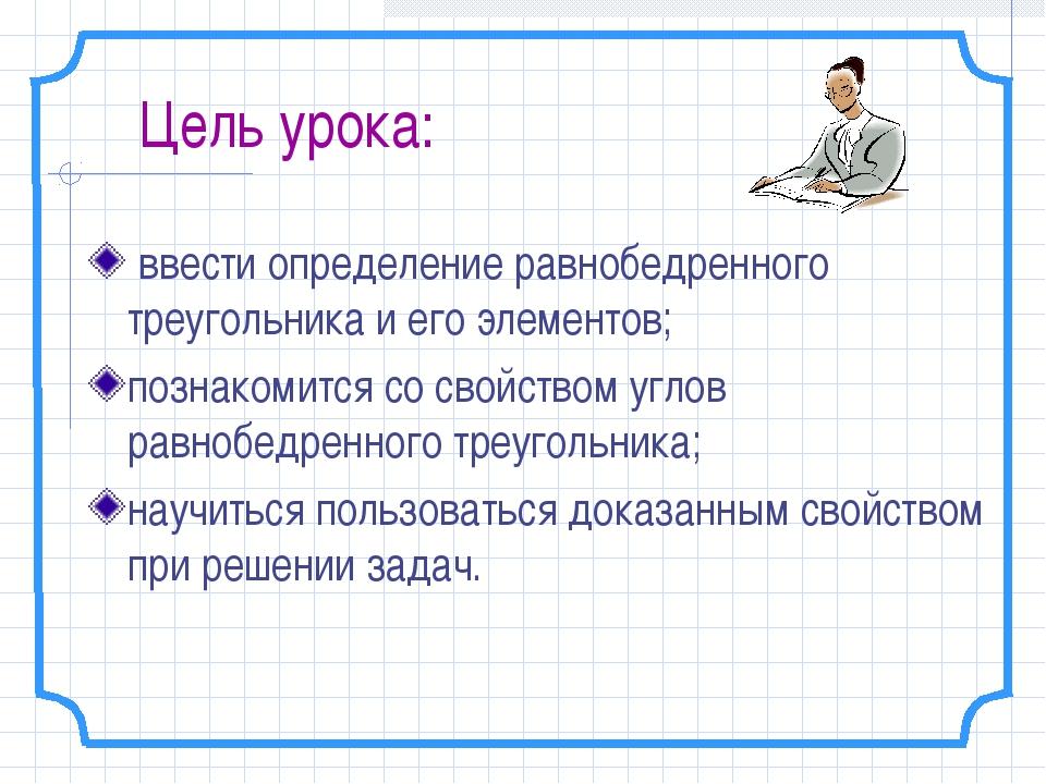 Цель урока: ввести определение равнобедренного треугольника и его элементов;...