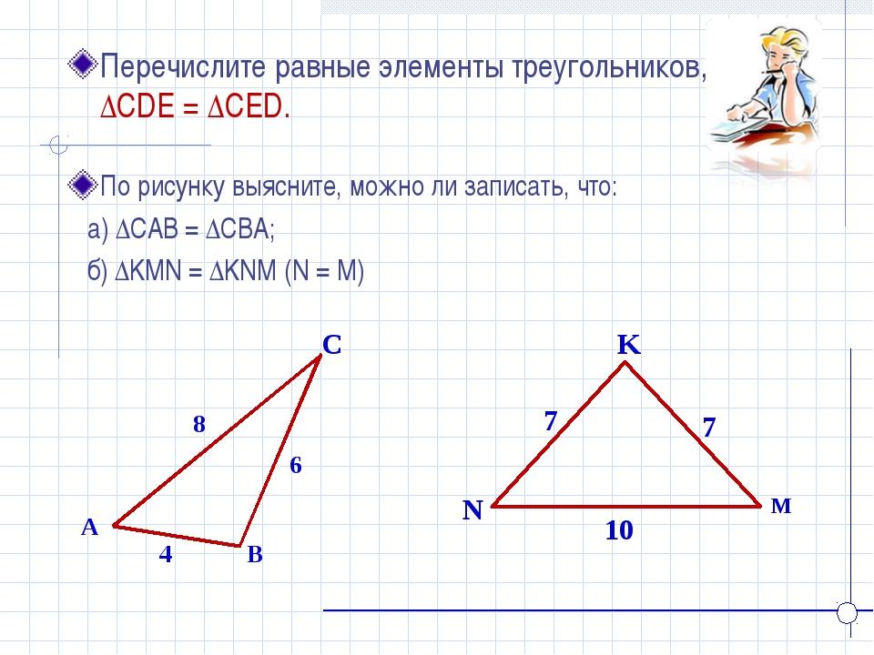 K N M Перечислите равные элементы треугольников, если ∆CDE = ∆CED. A B C 4 8...