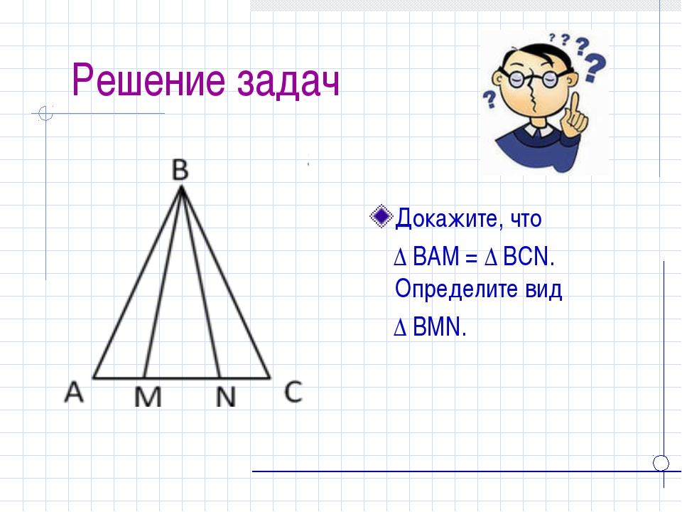 Решение задач Докажите, что ∆ BAM = ∆ BCN. Определите вид ∆ BMN.