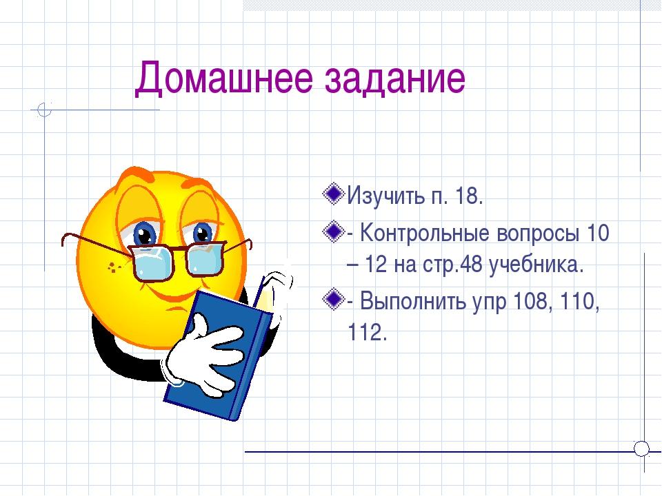 Домашнее задание Изучить п. 18. - Контрольные вопросы 10 – 12 на стр.48 учеб...