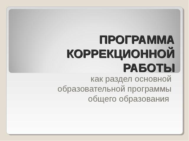 ПРОГРАММА КОРРЕКЦИОННОЙ РАБОТЫ как раздел основной образовательной программы...