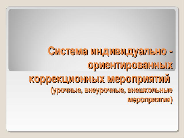 Система индивидуально - ориентированных коррекционных мероприятий (урочные, в...