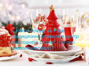 1. Какое блюдо на Руси традиционно ставили в центр новогоднего стола? Что оно