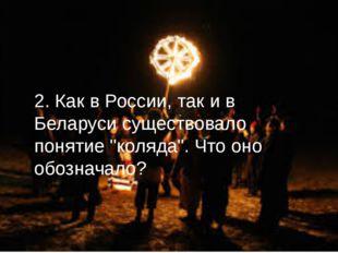 """2. Как в России, так и в Беларуси существовало понятие """"коляда"""". Что оно обоз"""