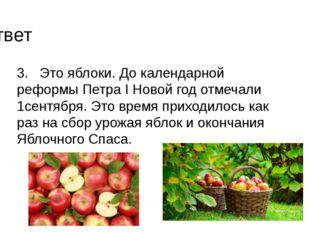 3. Это яблоки. До календарной реформы Петра I Новой год отмечали 1сентября. Э