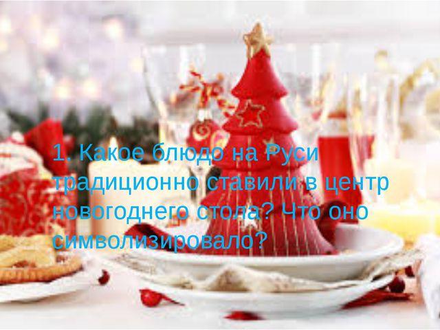 1. Какое блюдо на Руси традиционно ставили в центр новогоднего стола? Что оно...