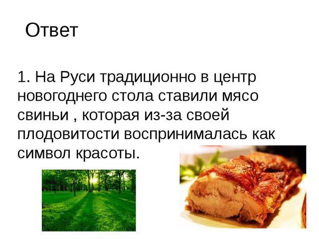 1. На Руси традиционно в центр новогоднего стола ставили мясо свиньи , котора...