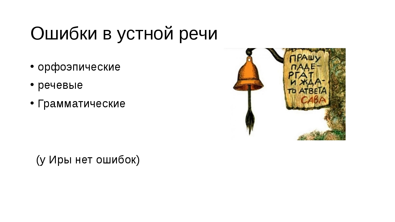 Ошибки в устной речи орфоэпические речевые Грамматические (у Иры нет ошибок)