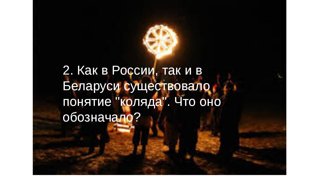 """2. Как в России, так и в Беларуси существовало понятие """"коляда"""". Что оно обоз..."""
