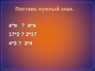 Поставь нужный знак. а*в ? в*а 17*2 ? 2*17 4*3 ? 3*4
