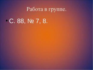 Работа в группе. С. 88, № 7, 8.